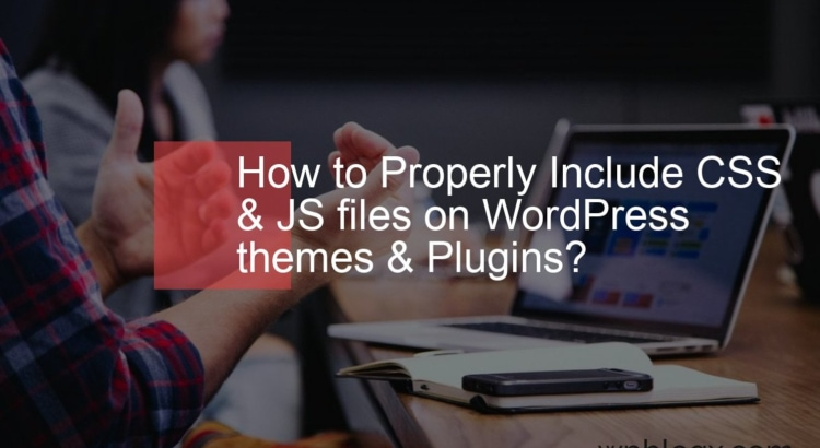 How to Properly Include CSS & JS files on WordPress themes & Plugins_