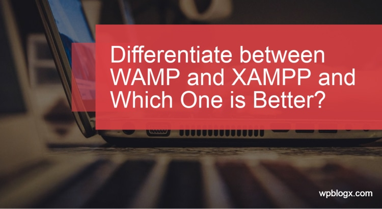 Differentiate between WAMP and XAMPP and Which One is Better